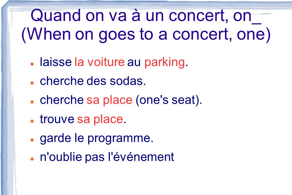 Quand on va à un concert, on_ (When on goes to a concert, one) laisse la voiture au parking. cherche des sodas. cherche sa place (one's seat). trouve