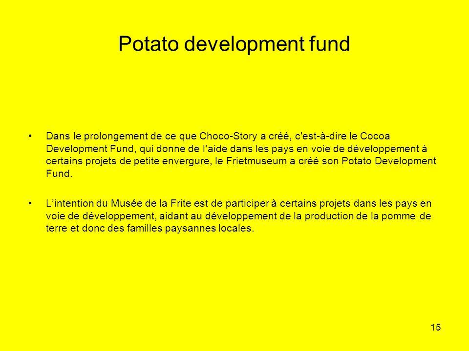 15 Potato development fund Dans le prolongement de ce que Choco-Story a créé, c'est-à-dire le Cocoa Development Fund, qui donne de laide dans les pays