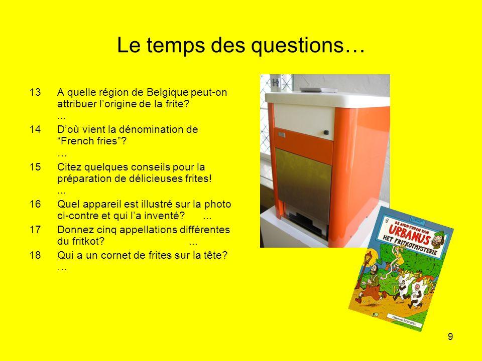 9 Le temps des questions… 13A quelle région de Belgique peut-on attribuer lorigine de la frite?... 14Doù vient la dénomination de French fries? … 15Ci