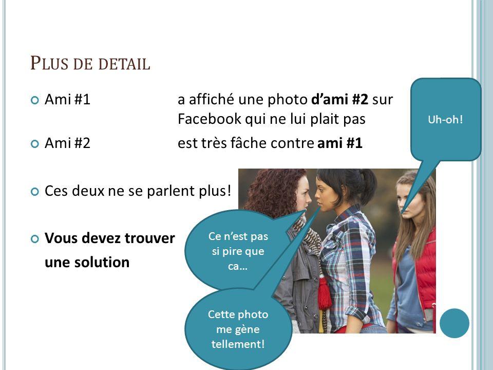 P LUS DE DETAIL Ami #1a affiché une photo dami #2 sur Facebook qui ne lui plait pas Ami #2est très fâche contre ami #1 Ces deux ne se parlent plus.