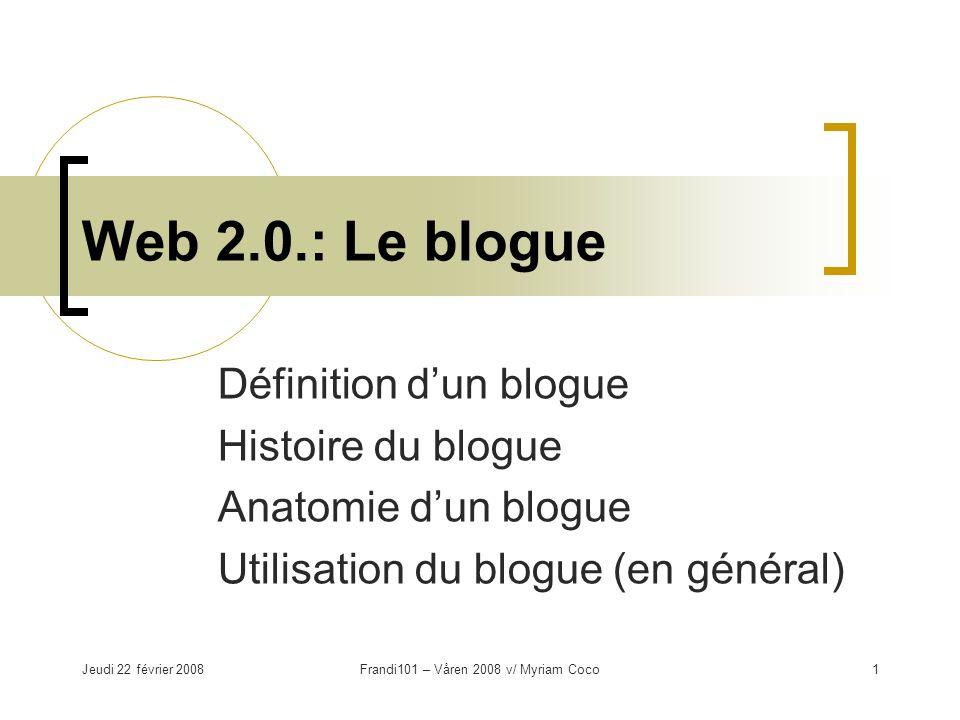 Jeudi 22 février 2008Frandi101 – Våren 2008 v/ Myriam Coco1 Web 2.0.: Le blogue Définition dun blogue Histoire du blogue Anatomie dun blogue Utilisation du blogue (en général)