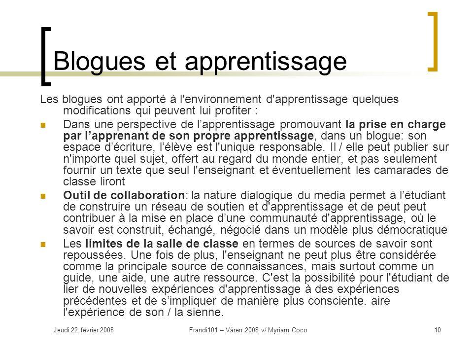 Jeudi 22 février 2008Frandi101 – Våren 2008 v/ Myriam Coco11 Blogues et apprentissage (suite) Les décisions liées à la rédaction de billets implique une plus grande réflexion critique, car il existe un public qui peut répondre.
