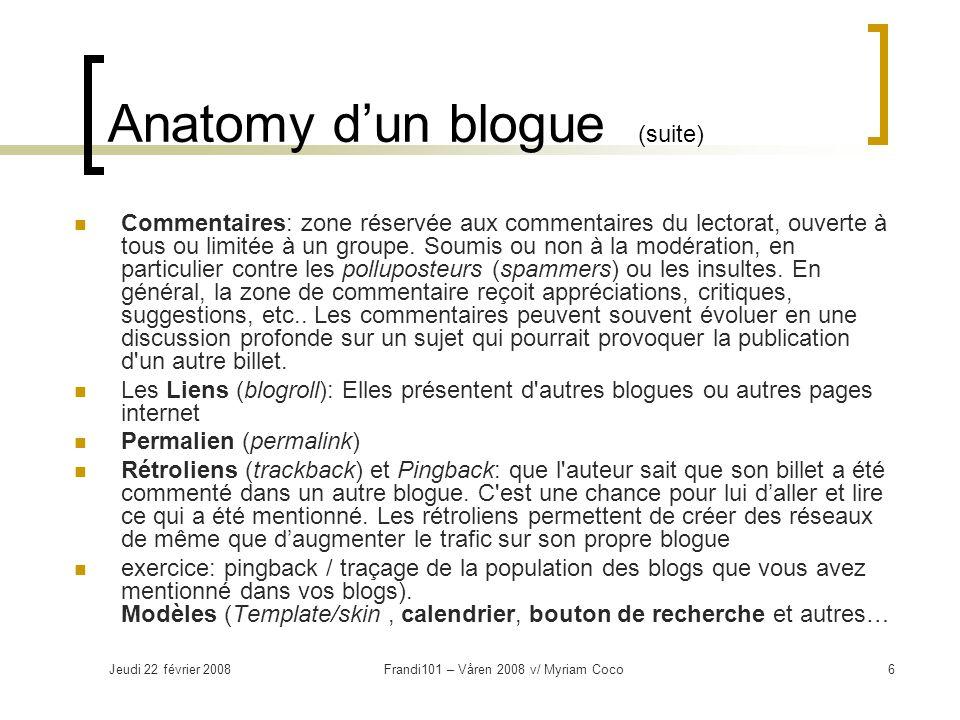 Jeudi 22 février 2008Frandi101 – Våren 2008 v/ Myriam Coco6 Anatomy dun blogue (suite) Commentaires: zone réservée aux commentaires du lectorat, ouverte à tous ou limitée à un groupe.
