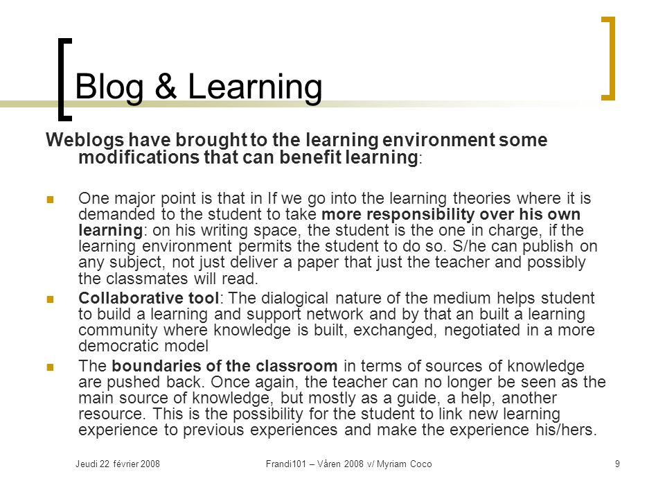 Jeudi 22 février 2008Frandi101 – Våren 2008 v/ Myriam Coco9 Blog & Learning Weblogs have brought to the learning environment some modifications that can benefit learning : One major point is that in If we go into the learning theories where it is demanded to the student to take more responsibility over his own learning: on his writing space, the student is the one in charge, if the learning environment permits the student to do so.