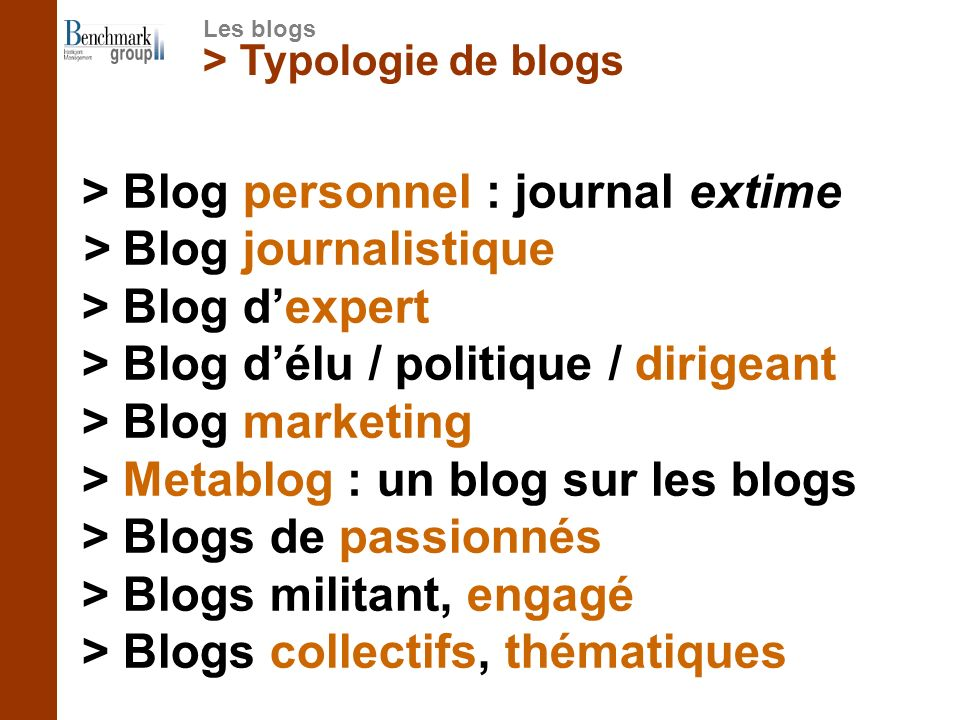 > Typologie de blogs > Blog personnel : journal extime > Blog journalistique > Blog dexpert > Blog délu / politique / dirigeant > Blog marketing > Metablog : un blog sur les blogs > Blogs de passionnés > Blogs militant, engagé > Blogs collectifs, thématiques Les blogs