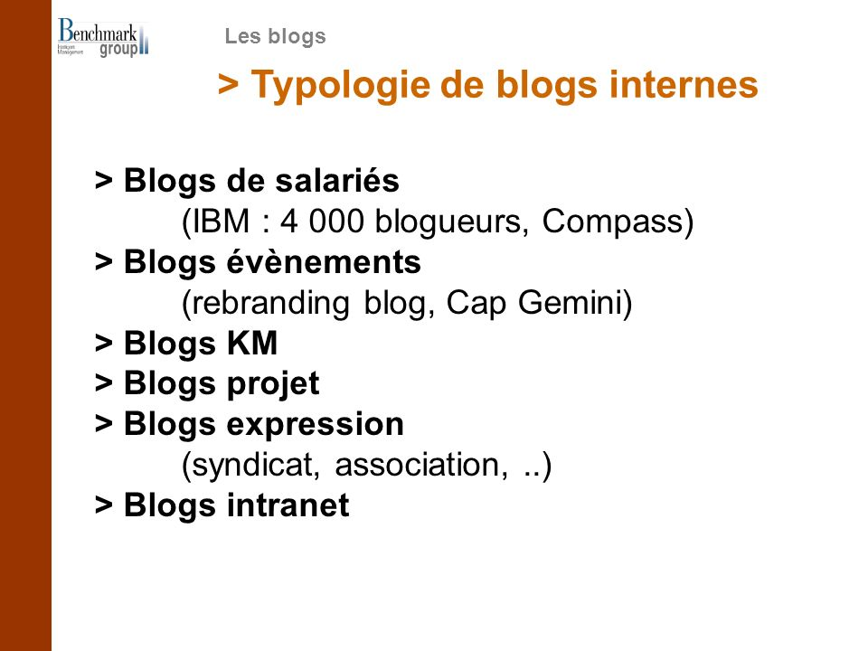 > Typologie de blogs internes > Blogs de salariés (IBM : 4 000 blogueurs, Compass) > Blogs évènements (rebranding blog, Cap Gemini) > Blogs KM > Blogs projet > Blogs expression (syndicat, association,..) > Blogs intranet Les blogs