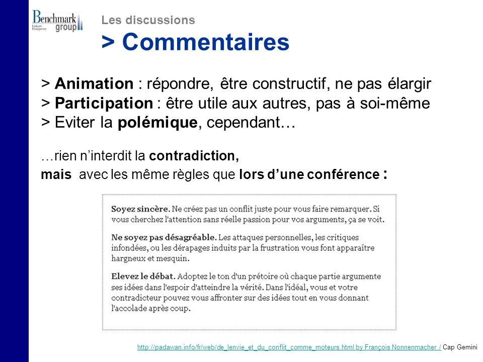 > Animation : répondre, être constructif, ne pas élargir > Participation : être utile aux autres, pas à soi-même > Eviter la polémique, cependant… …rien ninterdit la contradiction, mais avec les même règles que lors dune conférence : Les discussions > Commentaires http://padawan.info/fr/web/de_lenvie_et_du_conflit_comme_moteurs.html by François Nonnenmacher /http://padawan.info/fr/web/de_lenvie_et_du_conflit_comme_moteurs.html by François Nonnenmacher / Cap Gemini