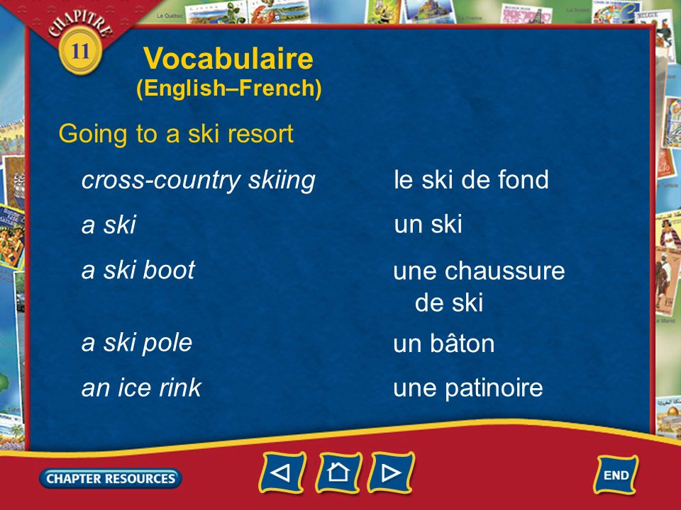 11 Going to a ski resort a beginner un(e) débutant(e) un télésiège une piste a chairlift a ski trail une bosse a ski mogul le ski alpin down-hill skiing Vocabulaire (English–French)