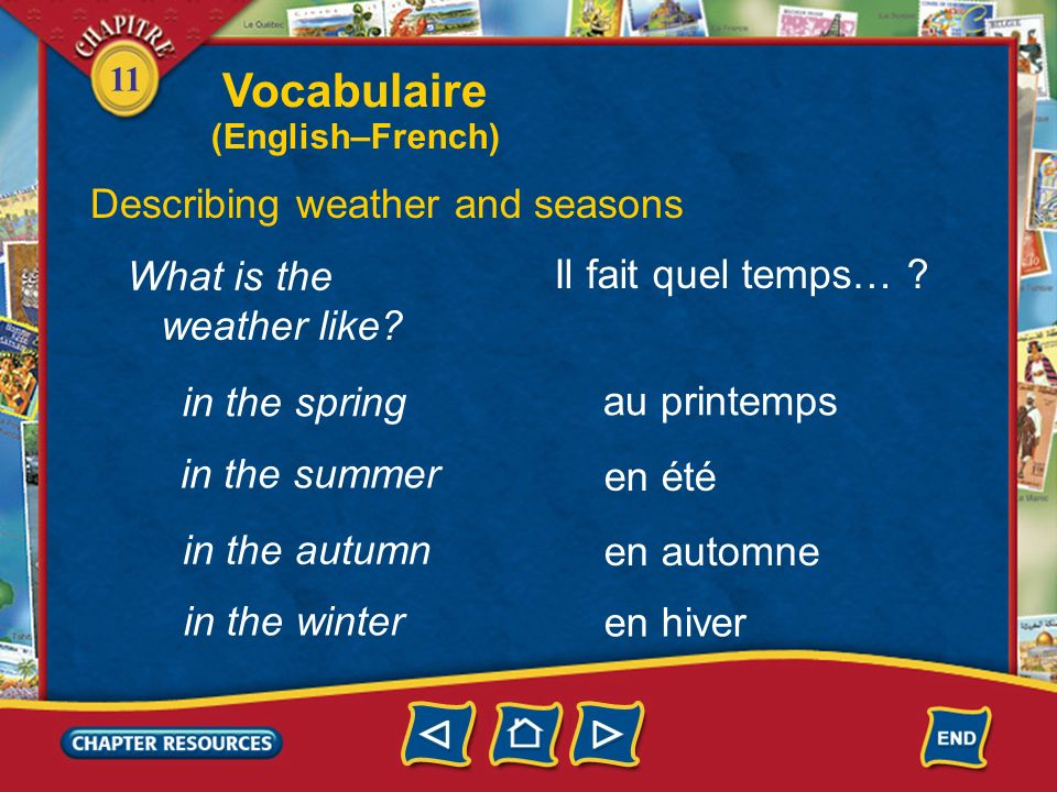 11 the weather Describing weather and seasons le temps le printemps lautomne (m.) spring autumn lhiver (m.) winter lété (m.) summer Vocabulaire (English–French)