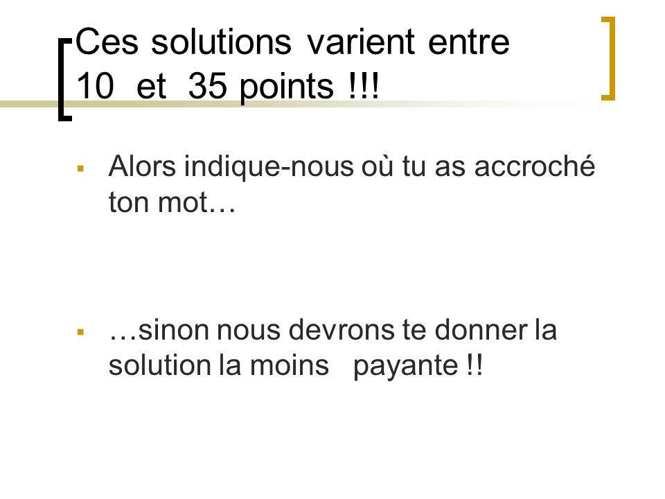 Ces solutions varient entre 10 et 35 points !!! Alors indique-nous où tu as accroché ton mot… …sinon nous devrons te donner la solution la moins payan