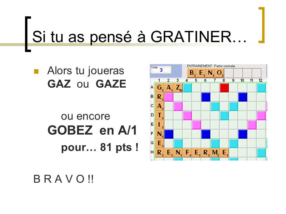 Si tu as pensé à GRATINER… Alors tu joueras GAZ ou GAZE ou encore GOBEZ en A/1 pour… 81 pts ! B R A V O !!