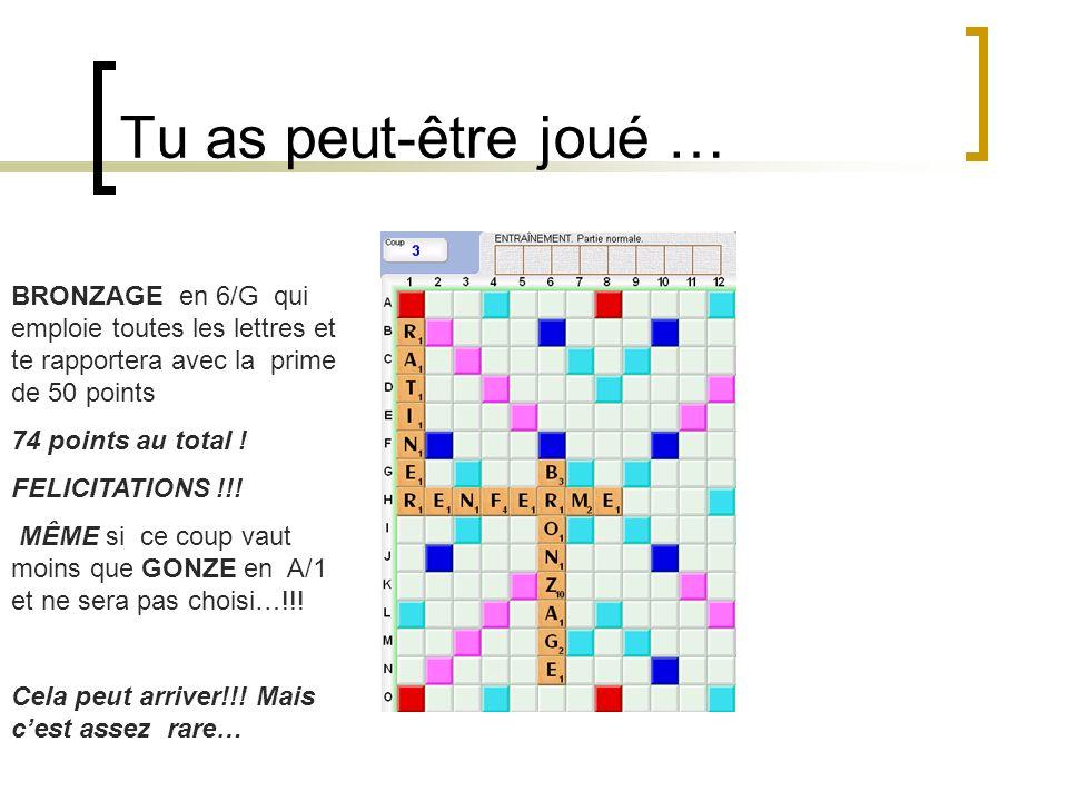 Tu as peut-être joué … BRONZAGE en 6/G qui emploie toutes les lettres et te rapportera avec la prime de 50 points 74 points au total ! FELICITATIONS !
