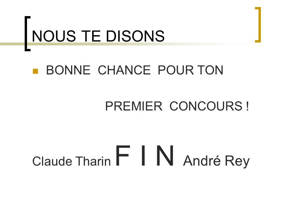 NOUS TE DISONS BONNE CHANCE POUR TON PREMIER CONCOURS ! Claude Tharin F I N André Rey