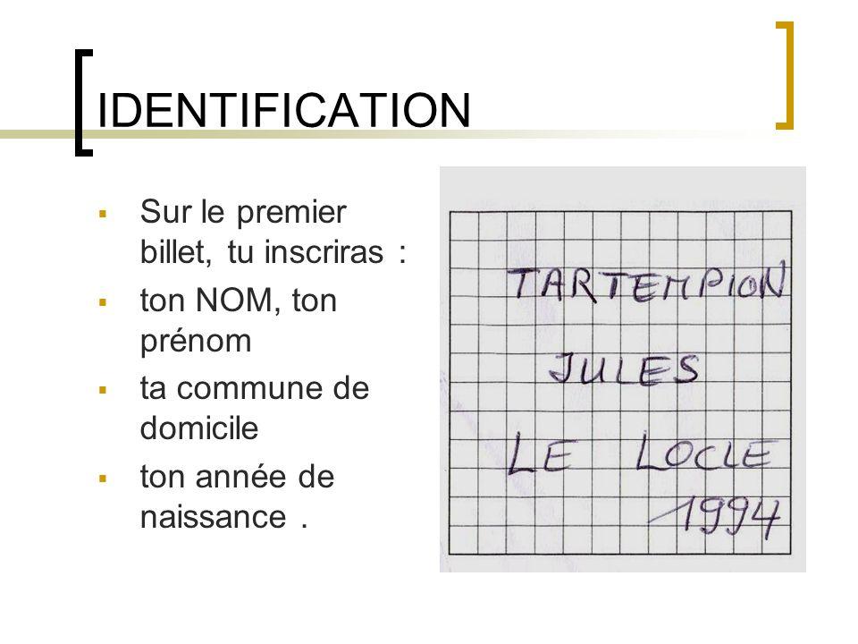 IDENTIFICATION Sur le premier billet, tu inscriras : ton NOM, ton prénom ta commune de domicile ton année de naissance.