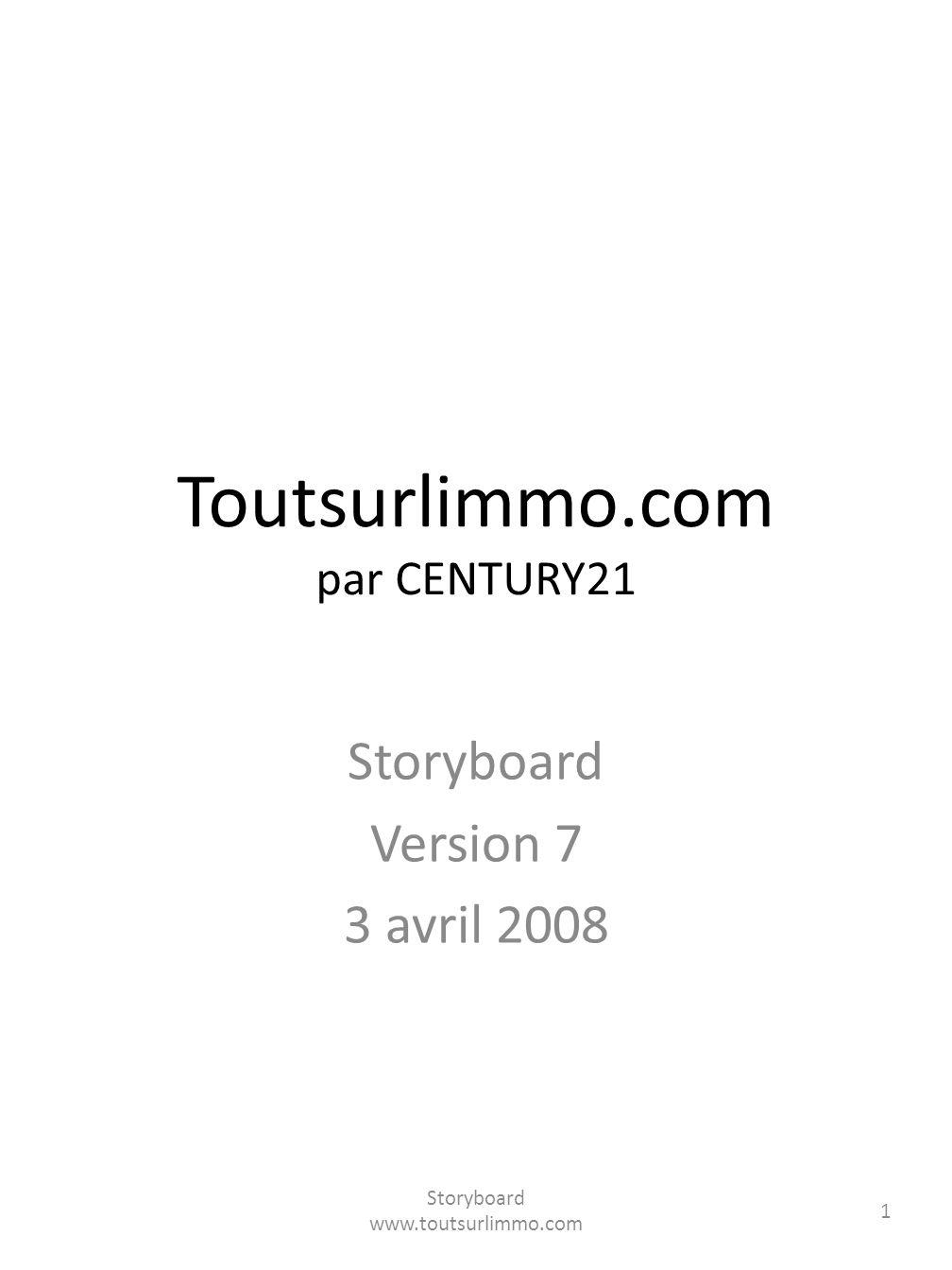Toutsurlimmo.com par CENTURY21 Storyboard Version 7 3 avril 2008 Storyboard www.toutsurlimmo.com 1