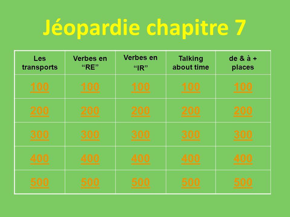 Jéopardie chapitre 7 Les transports Verbes en RE Verbes en IR Talking about time de & à + places 100 200 300 400 500 500500