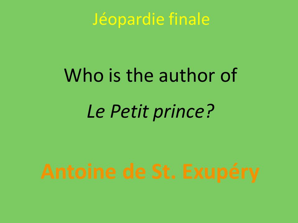 Jéopardie finale Who is the author of Le Petit prince? Antoine de St. Exupéry