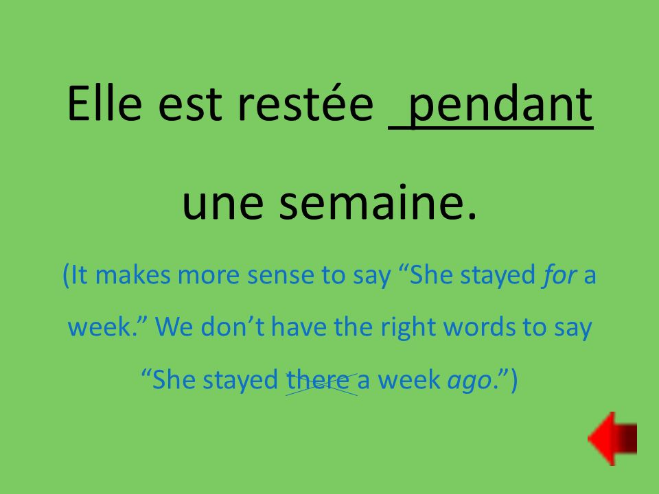 Elle est restée pendant une semaine. (It makes more sense to say She stayed for a week.