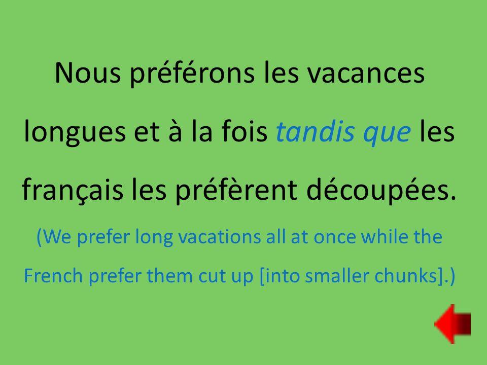 Nous préférons les vacances longues et à la fois tandis que les français les préfèrent découpées.