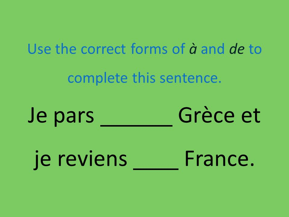 Use the correct forms of à and de to complete this sentence. Je pars Grèce et je reviens France.