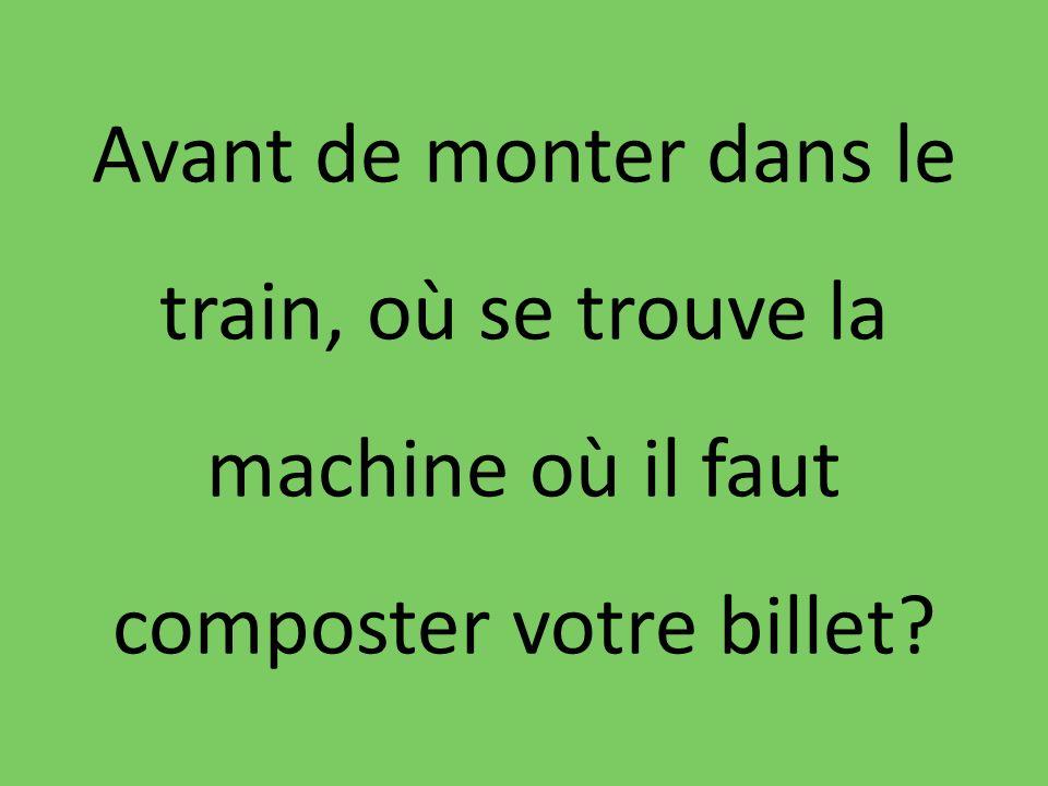 Avant de monter dans le train, où se trouve la machine où il faut composter votre billet?