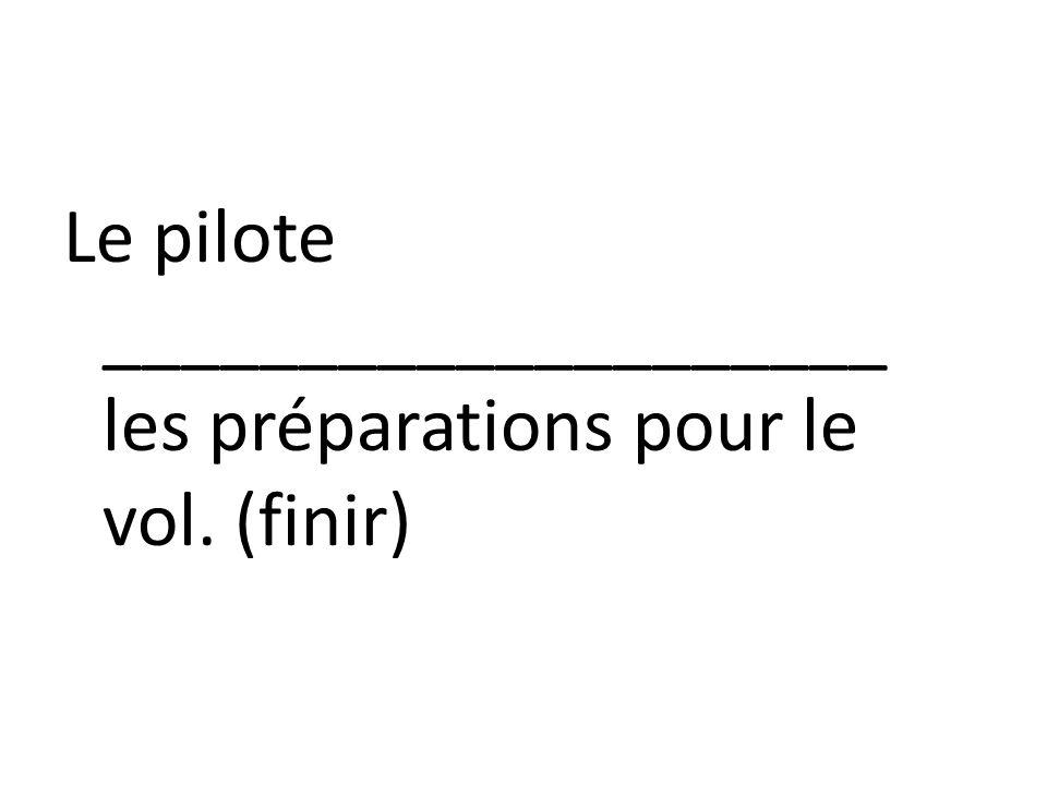 Le pilote ____________________ les préparations pour le vol. (finir)