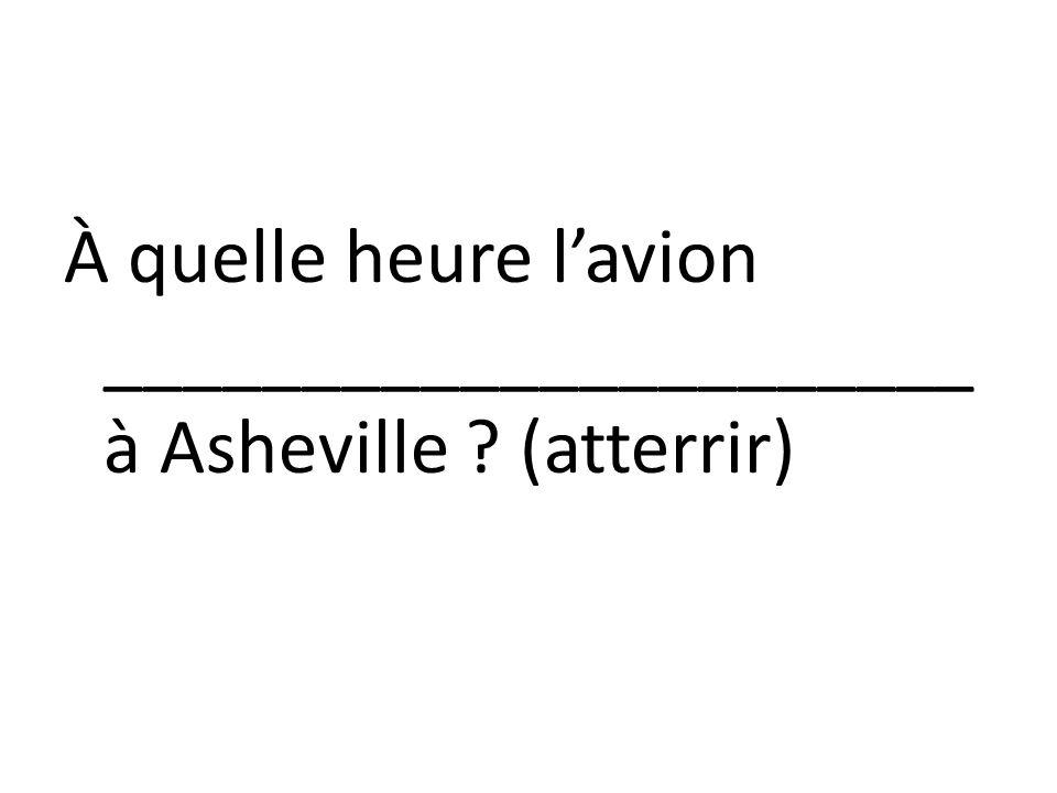 À quelle heure lavion ______________________ à Asheville ? (atterrir)