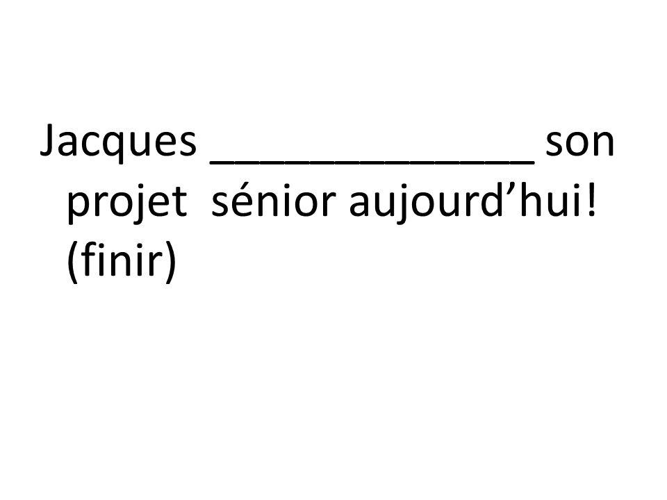 Jacques _____________ son projet sénior aujourdhui! (finir)