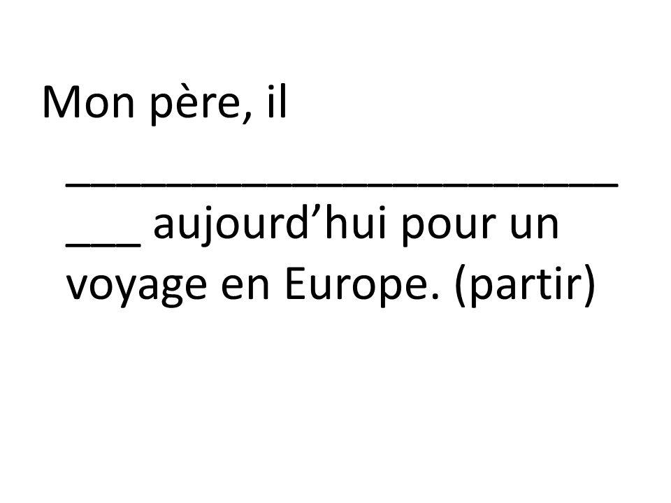 Mon père, il ______________________ ___ aujourdhui pour un voyage en Europe. (partir)