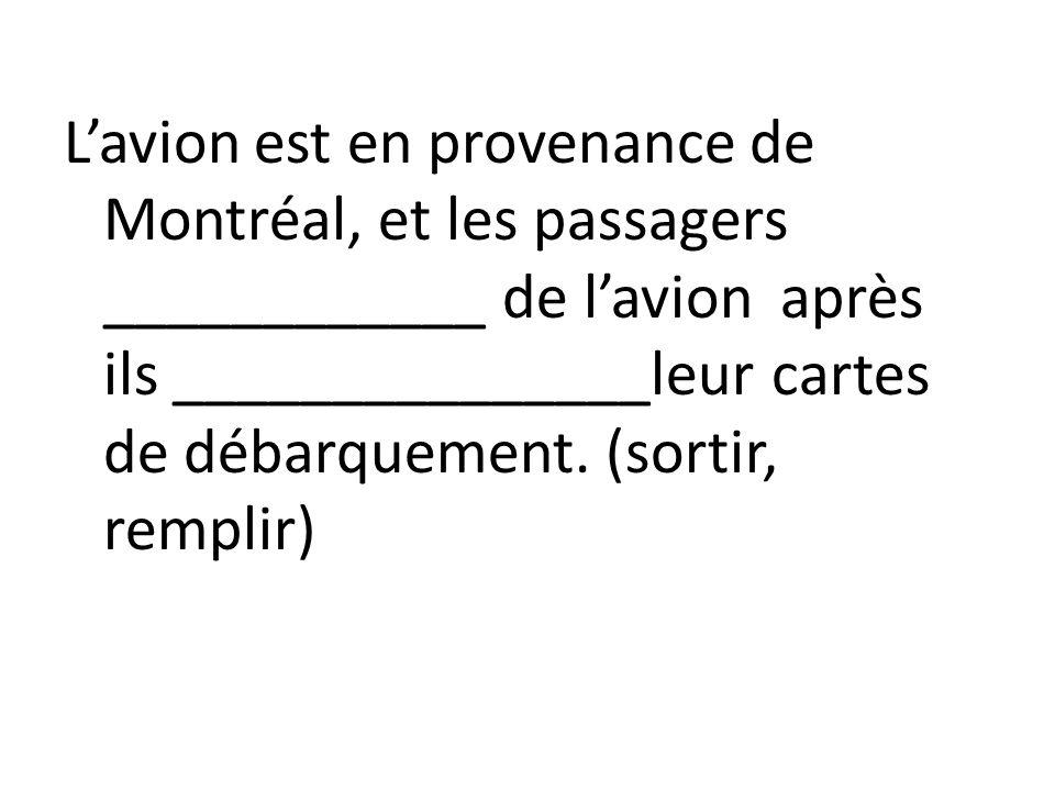 Lavion est en provenance de Montréal, et les passagers ____________ de lavion après ils _______________leur cartes de débarquement. (sortir, remplir)