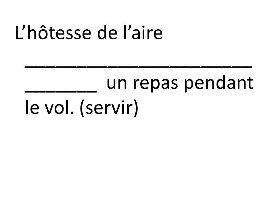 Lhôtesse de laire ______________________ _______ un repas pendant le vol. (servir)