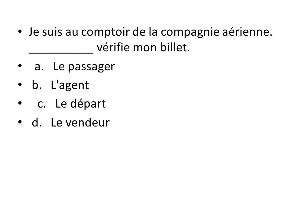 Je suis au comptoir de la compagnie aérienne. __________ vérifie mon billet. a. Le passager b. L'agent c. Le départ d. Le vendeur