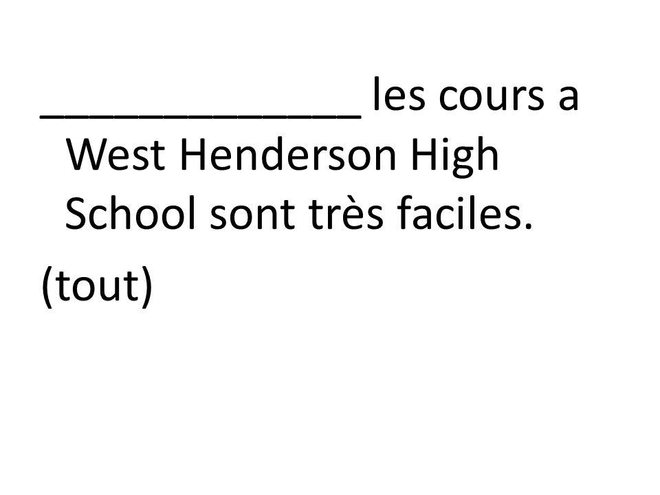 _____________ les cours a West Henderson High School sont très faciles. (tout)
