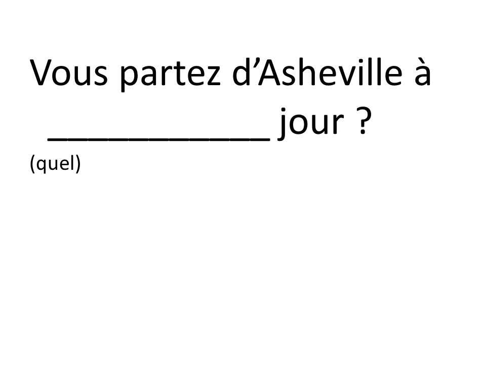 Vous partez dAsheville à ___________ jour ? (quel)