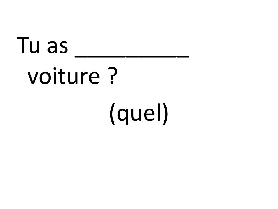 Tu as _________ voiture ? (quel)