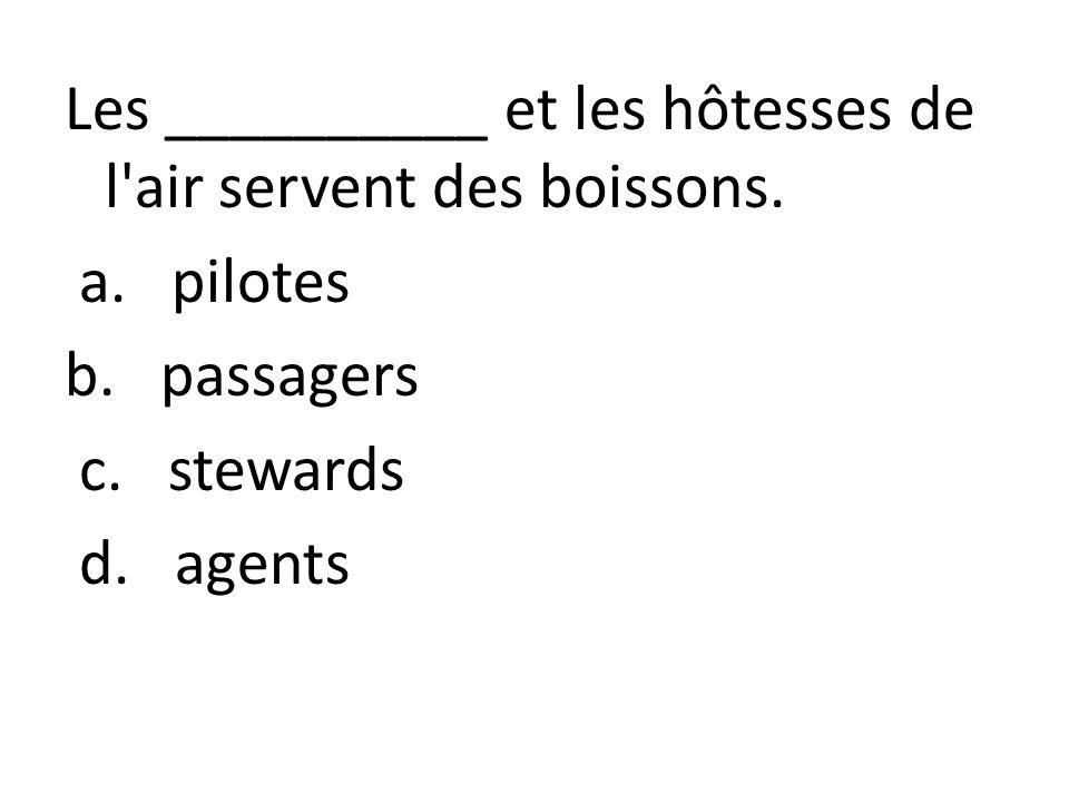 Les __________ et les hôtesses de l'air servent des boissons. a. pilotes b. passagers c. stewards d. agents