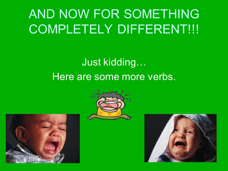 AND NOW FOR SOMETHING COMPLETELY DIFFERENT!!! Just kidding… Here are some more verbs.