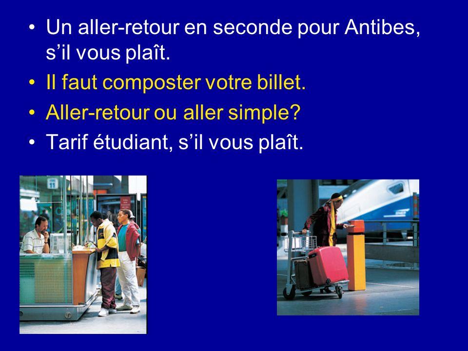 Un aller-retour en seconde pour Antibes, sil vous plaît. Il faut composter votre billet. Aller-retour ou aller simple? Tarif étudiant, sil vous plaît.