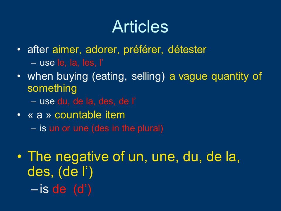 Articles after aimer, adorer, préférer, détester –use le, la, les, l when buying (eating, selling) a vague quantity of something –use du, de la, des, de l « a » countable item –is un or une (des in the plural) The negative of un, une, du, de la, des, (de l) –is de (d)