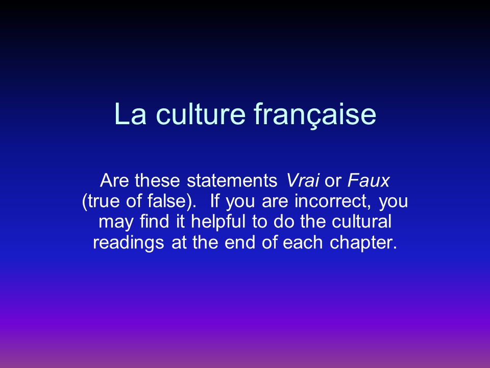 La culture française Are these statements Vrai or Faux (true of false). If you are incorrect, you may find it helpful to do the cultural readings at t