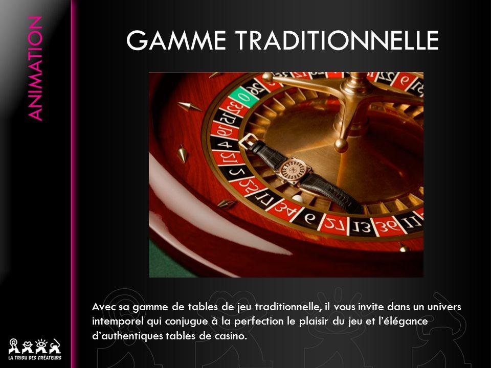 GAMME TRADITIONNELLE Avec sa gamme de tables de jeu traditionnelle, il vous invite dans un univers intemporel qui conjugue à la perfection le plaisir du jeu et lélégance dauthentiques tables de casino.
