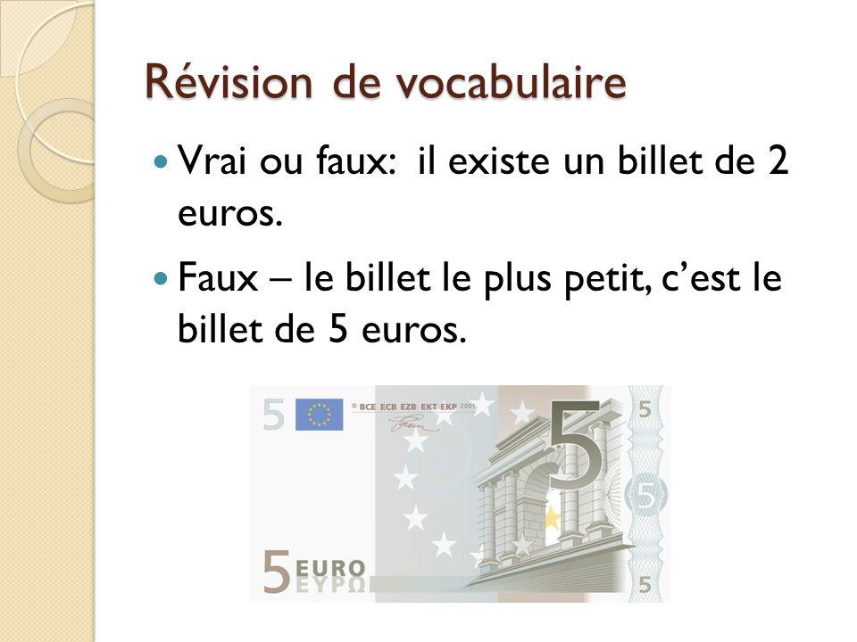 Révision de vocabulaire Vrai ou faux: il existe un billet de 2 euros. Faux – le billet le plus petit, cest le billet de 5 euros.