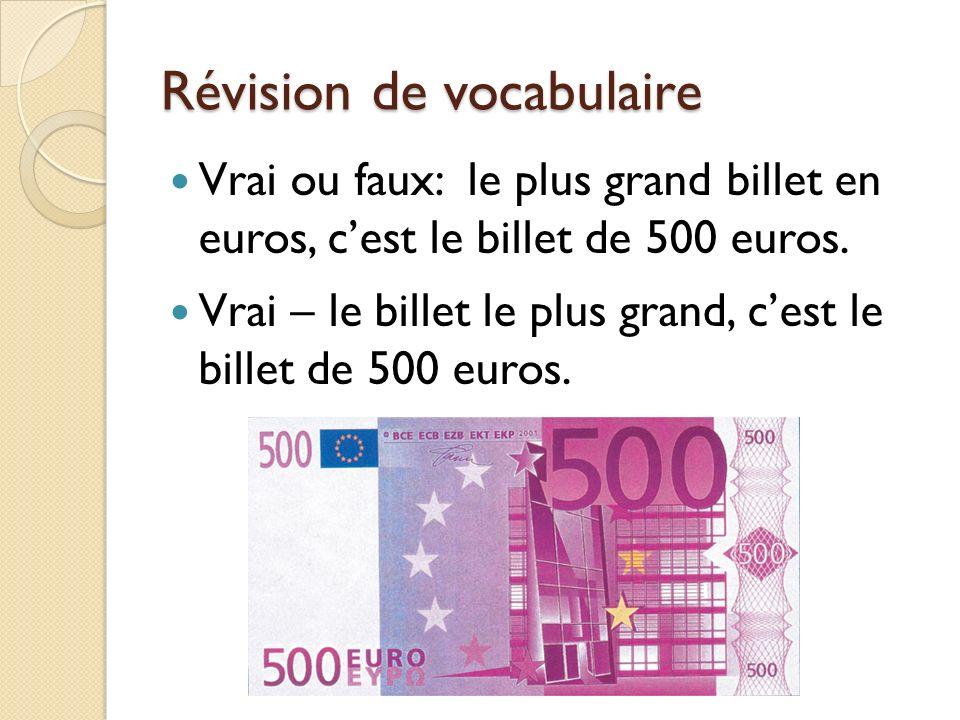 Révision de vocabulaire Vrai ou faux: le plus grand billet en euros, cest le billet de 500 euros. Vrai – le billet le plus grand, cest le billet de 50