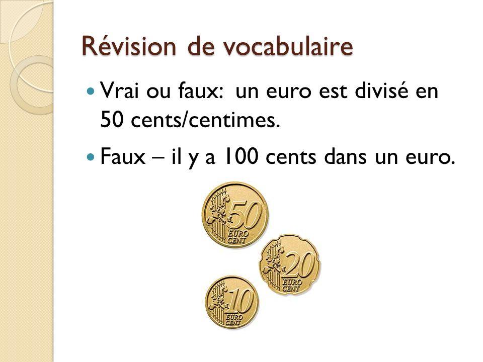 Révision de vocabulaire Vrai ou faux: un euro est divisé en 50 cents/centimes. Faux – il y a 100 cents dans un euro.