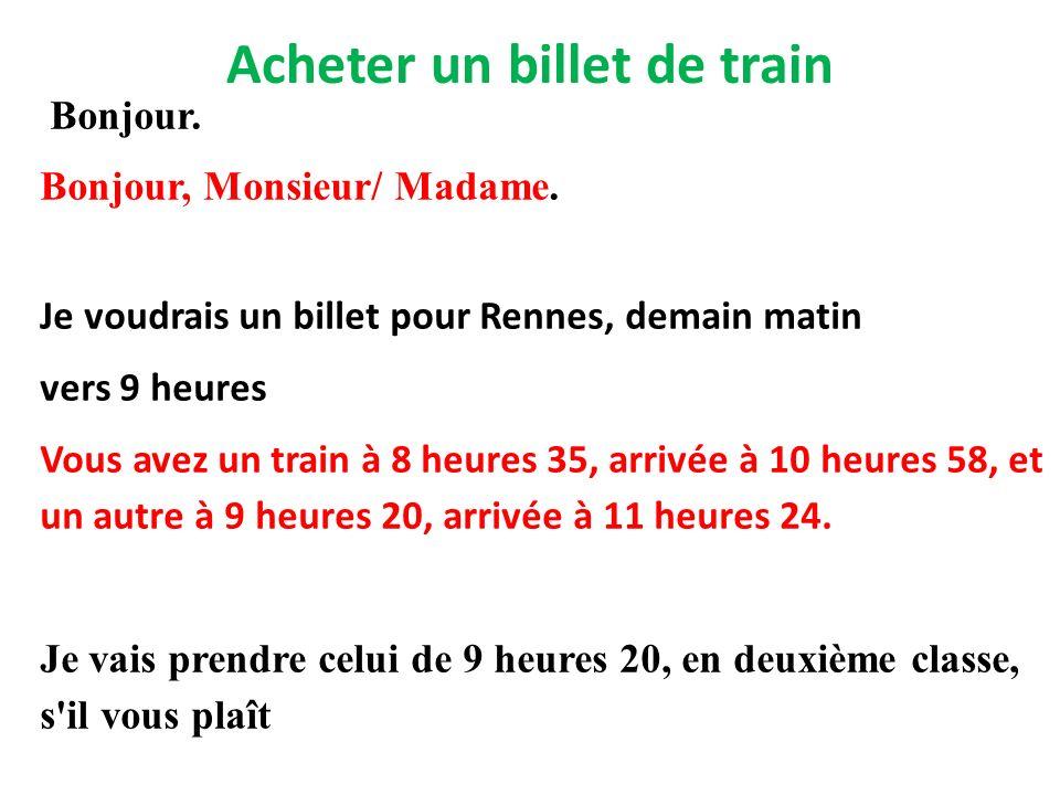 Acheter un billet de train Bonjour. Bonjour, Monsieur/ Madame. Je voudrais un billet pour Rennes, demain matin vers 9 heures Vous avez un train à 8 he