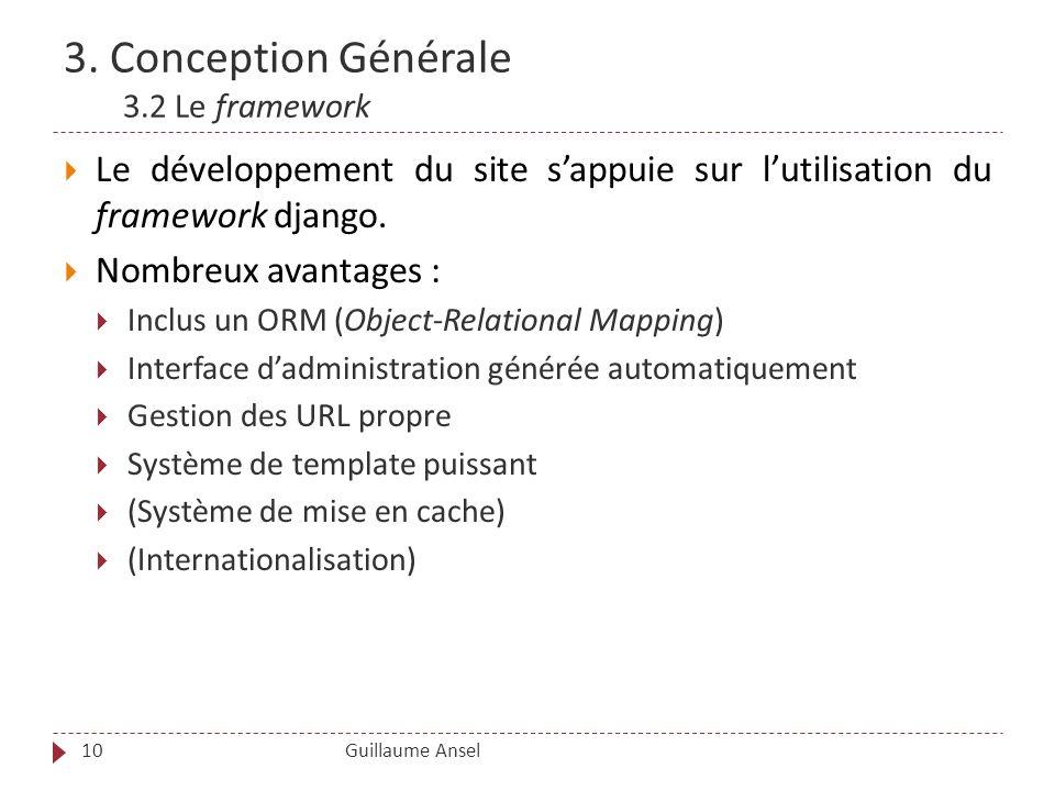 3. Conception Générale 3.2 Le framework Guillaume Ansel10 Le développement du site sappuie sur lutilisation du framework django. Nombreux avantages :