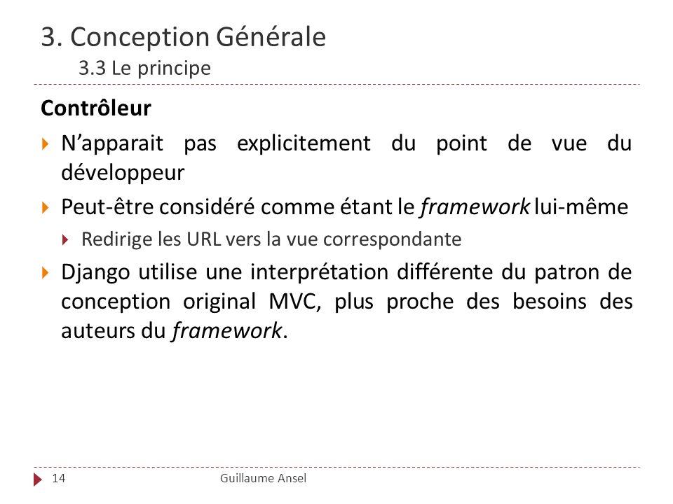 3. Conception Générale 3.3 Le principe Guillaume Ansel14 Contrôleur Napparait pas explicitement du point de vue du développeur Peut-être considéré com