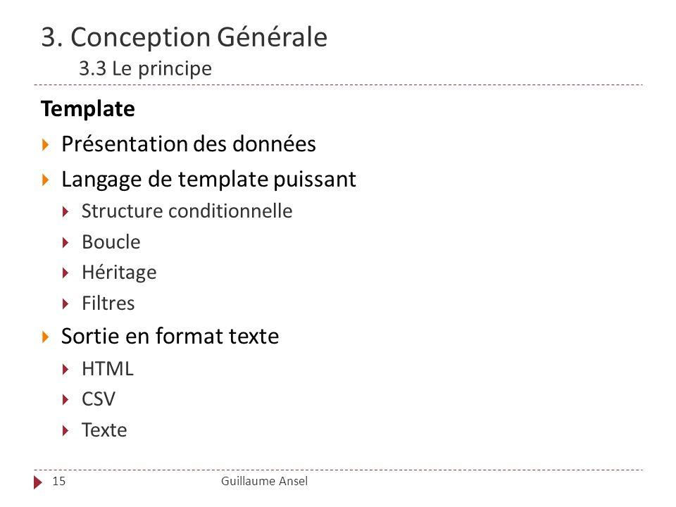 3. Conception Générale 3.3 Le principe Guillaume Ansel15 Template Présentation des données Langage de template puissant Structure conditionnelle Boucl