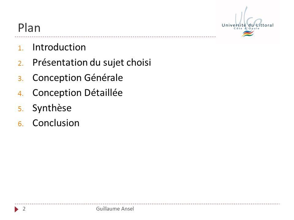 Plan Guillaume Ansel 1. Introduction 2. Présentation du sujet choisi 3. Conception Générale 4. Conception Détaillée 5. Synthèse 6. Conclusion 2