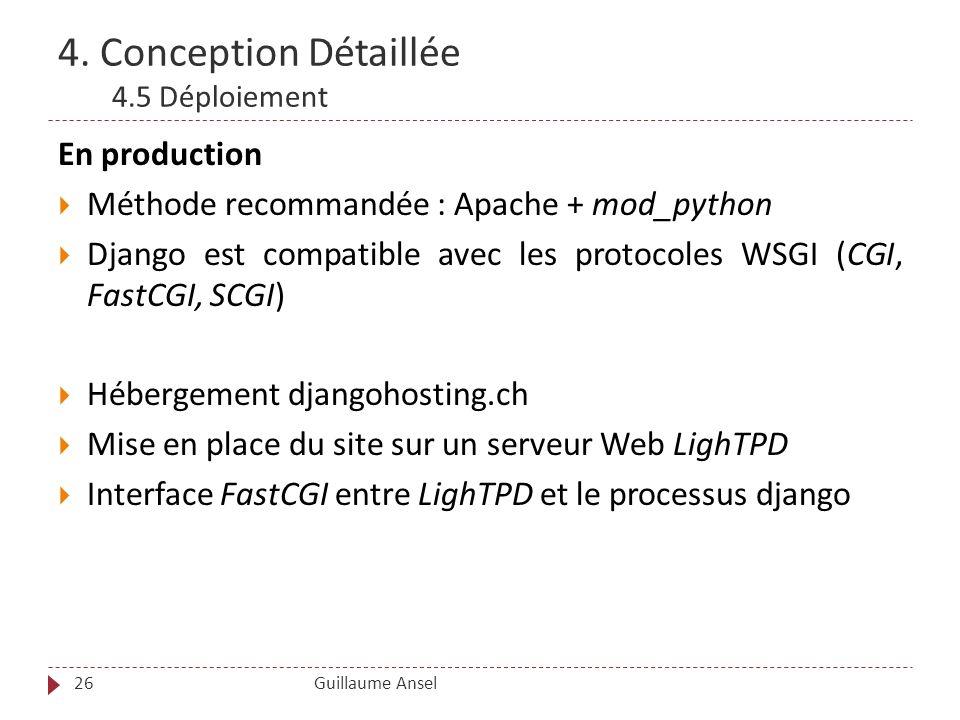 4. Conception Détaillée 4.5 Déploiement Guillaume Ansel26 En production Méthode recommandée : Apache + mod_python Django est compatible avec les proto